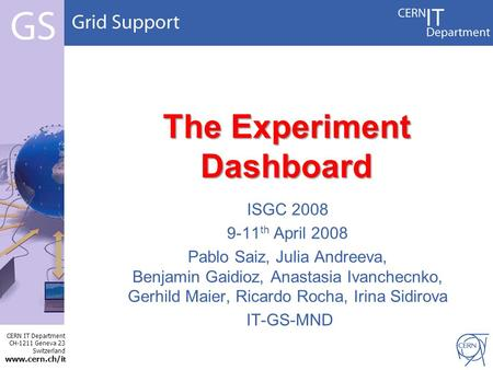 CERN IT Department CH-1211 Geneva 23 Switzerland www.cern.ch/i t The Experiment Dashboard ISGC 2008 9-11 th April 2008 Pablo Saiz, Julia Andreeva, Benjamin.