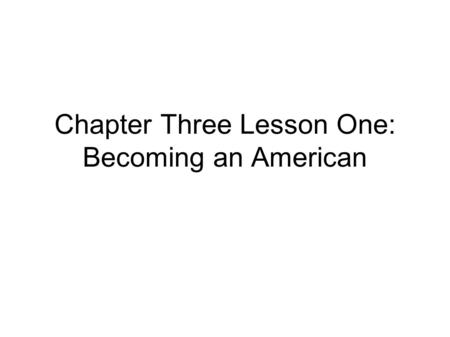 Chapter Three Lesson One: Becoming an American. What Is Culture? Culture is the way of life of a group of people. It includes a group's language, customs,