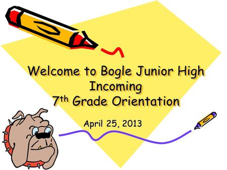 Welcome to Bogle Junior High Incoming 7 th Grade Orientation April 25, 2013.