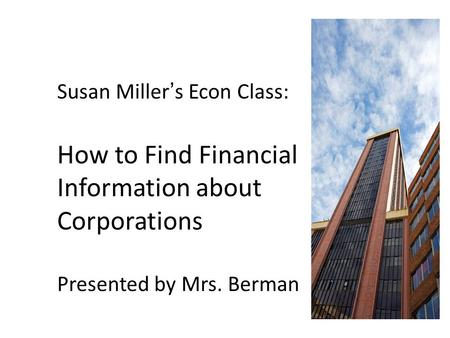 Susan Miller's Econ Class: How to Find Financial Information about Corporations Presented by Mrs. Berman.