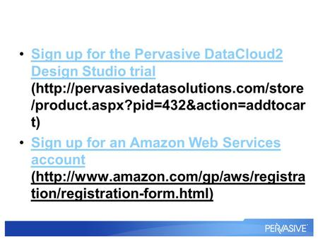 Sign up for the Pervasive DataCloud2 Design Studio trial (http://pervasivedatasolutions.com/store /product.aspx?pid=432&action=addtocar t)Sign up for the.