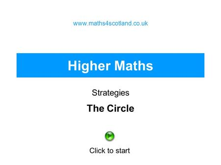 Higher Maths Strategies www.maths4scotland.co.uk Click to start The Circle.