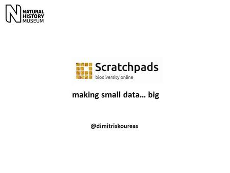 @dimitriskoureas making small data… big. Publications based on countless specimens, images, maps, keys and datasets Typically generated by small communities.
