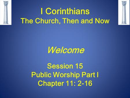 I Corinthians The Church, Then and Now Welcome Session 15 Public Worship Part I Chapter 11: 2-16.