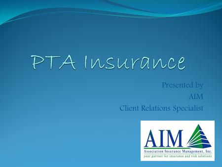 Presented by AIM Client Relations Specialist. To protect against the unexpected To transfer risk or financial burden To protect the assets of the PTA.