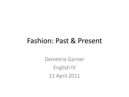Fashion: Past & Present Demetria Garner English IV 11 April 2011.