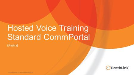 ©2015 EarthLink. All rights reserved. 1071-07730 Hosted Voice Training Standard CommPortal (Aastra)