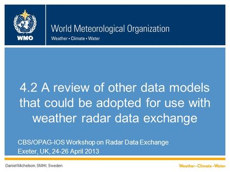 WMO 4.2 A review of other data models that could be adopted for use with weather radar data exchange CBS/OPAG-IOS Workshop on Radar Data Exchange Exeter,