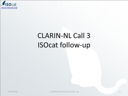 Www.isocat.org CLARIN-NL Call 3 ISOcat follow-up 10/10/20121CLARIN-NL ISOcat Call 3 follow-up.