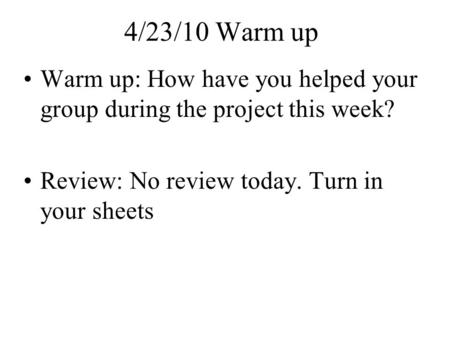 4/23/10 Warm up Warm up: How have you helped your group during the project this week? Review: No review today. Turn in your sheets.