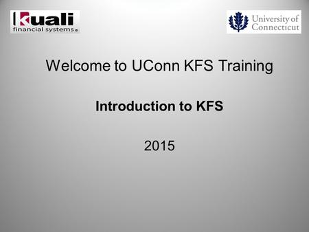 Welcome to UConn KFS Training Introduction to KFS 2015.