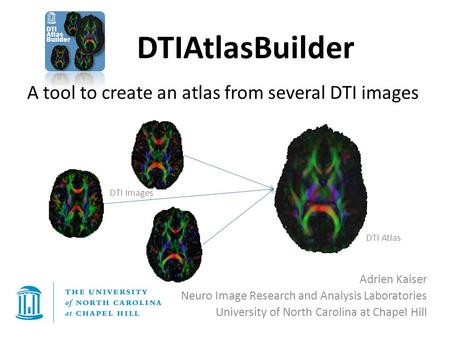 DTIAtlasBuilder Adrien Kaiser Neuro Image Research and Analysis Laboratories University of North Carolina at Chapel Hill A tool to create an atlas from.