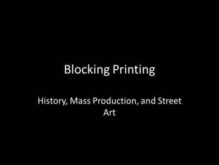 Blocking Printing History, Mass Production, and Street Art.