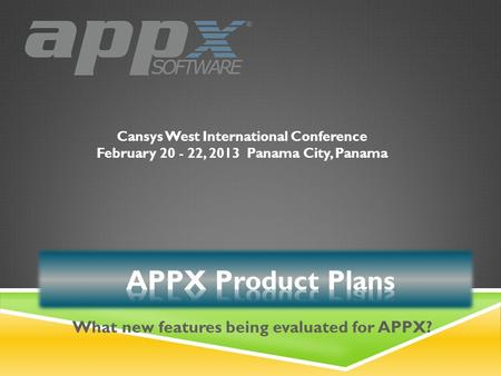 Cansys West International Conference February 20 - 22, 2013Panama City, Panama What new features being evaluated for APPX?