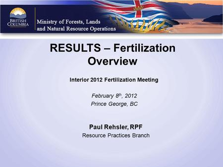 RESULTS – Fertilization Overview Interior 2012 Fertilization Meeting February 8 th, 2012 Prince George, BC Paul Rehsler, RPF Resource Practices Branch.