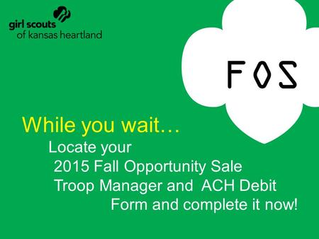 FOS While you wait… Locate your 2015 Fall Opportunity Sale Troop Manager and ACH Debit Form and complete it now!