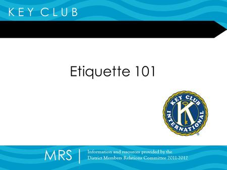 K E Y C L U B Etiquette 101 MRS Information and resources provided by the District Members Relations Committee 2011-2012.