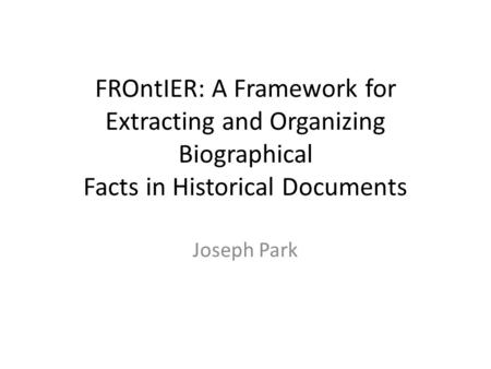 FROntIER: A Framework for Extracting and Organizing Biographical Facts in Historical Documents Joseph Park.