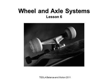 TESLA Balance and Motion 2011 Wheel and Axle Systems Lesson 6.