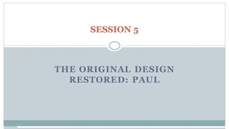 SESSION 5 THE ORIGINAL DESIGN RESTORED: PAUL. Session 5: The Original Design Restored: Paul Paul addresses male-female roles in the following key passages: