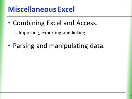 Miscellaneous Excel Combining Excel and Access. – Importing, exporting and linking Parsing and manipulating data. 1.