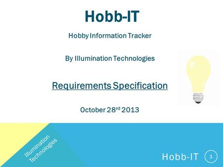 Hobb-IT Hobby Information Tracker By Illumination Technologies Requirements Specification October 28 rd 2013 1 Illumination Technologies Hobb-IT.