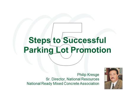 Steps to Successful Parking Lot Promotion Philip Kresge Sr. Director, National Resources National Ready Mixed Concrete Association.