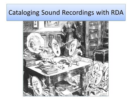 Cataloging Sound Recordings with RDA. Credits: Sound Recordings Cataloging WorkshopSound Recordings Cataloging Workshop / Jay Weitz (Online Audiovisual.