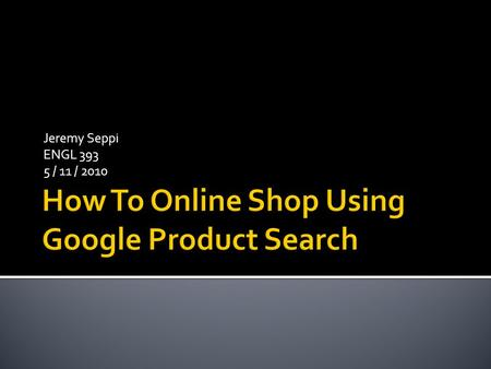 Jeremy Seppi ENGL 393 5 / 11 / 2010.  This presentation will teach you how to comparison shop using Google Product Search, a utility provided by the.