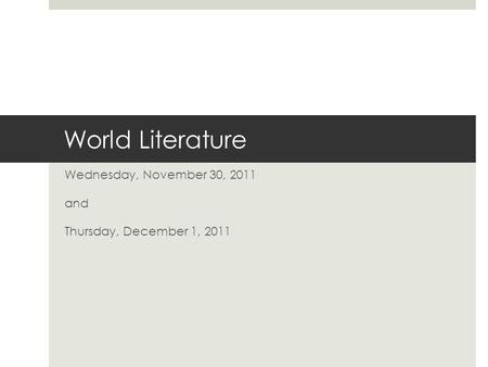 World Literature Wednesday, November 30, 2011 and Thursday, December 1, 2011.
