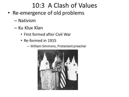 10:3 A Clash of Values Re-emergence of old problems – Nativism – Ku Klux Klan First formed after Civil War Re-formed in 1915 – William Simmons, Protestant.