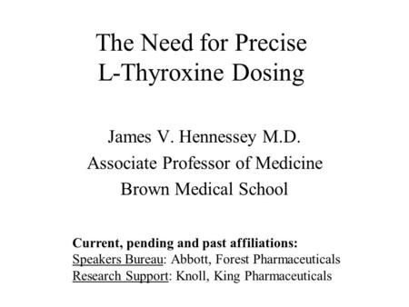 The Need for Precise L-Thyroxine Dosing James V. Hennessey M.D. Associate Professor of Medicine Brown Medical School Current, pending and past affiliations: