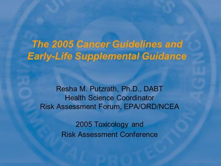 Resha M. Putzrath, Ph.D., DABT Health Science Coordinator Risk Assessment Forum, EPA/ORD/NCEA 2005 Toxicology and Risk Assessment Conference The 2005 Cancer.