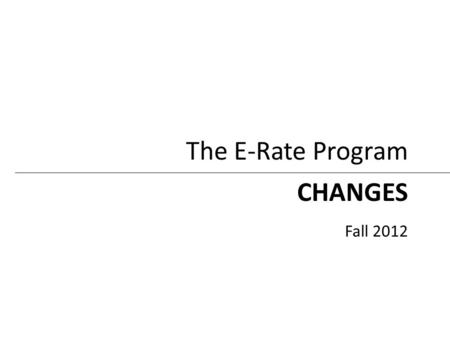 CHANGES Fall 2012 The E-Rate Program. New and Recent Changes New – FY2013 Eligible Services List – Technology Plan requirement – Use of manufacturer's.