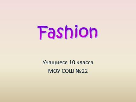 Учащиеся 10 класса МОУ СОШ №22. Fashion is something we deal with everyday. Even people, who say they don't care what they wear, choose clothes every.