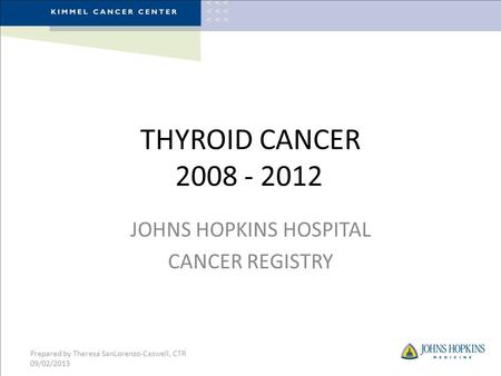 THYROID CANCER 2008 - 2012 JOHNS HOPKINS HOSPITAL CANCER REGISTRY Prepared by Theresa SanLorenzo-Caswell, CTR 09/02/2013.