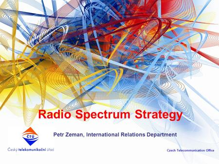 Radio Spectrum Strategy Petr Zeman, International Relations Department Czech Telecommunication Office.