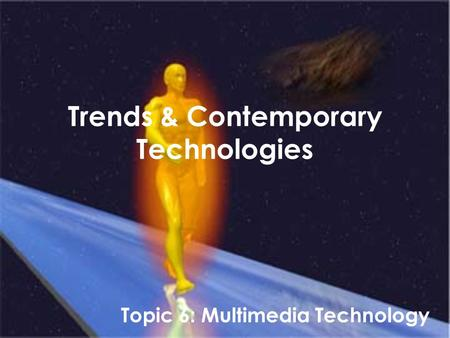 Trends & Contemporary <strong>Technologies</strong> Topic 6: Multimedia <strong>Technology</strong>.
