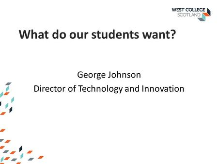 George Johnson Director of Technology and Innovation What do our students want?