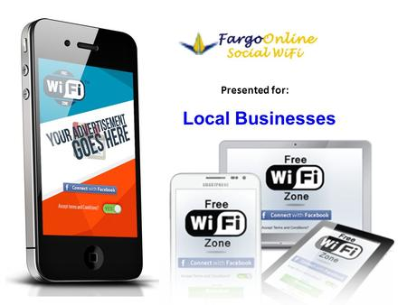 Presented for: Local Businesses. About Fargo Local Wi-Fi Why is free Wi-Fi important? What is Social HotSpot™ marketing? How does it work ? What are the.