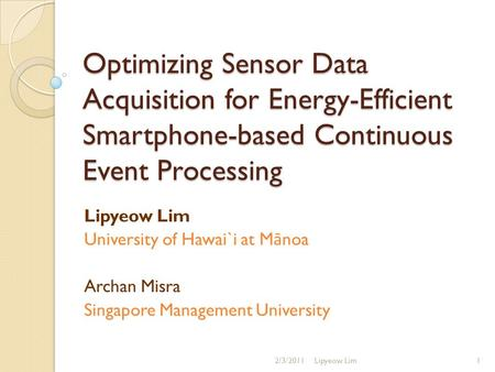 Optimizing Sensor Data Acquisition for Energy-Efficient Smartphone-based Continuous Event Processing Lipyeow Lim University of Hawai`i at M ā noa Archan.