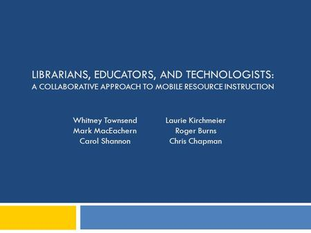 LIBRARIANS, EDUCATORS, AND TECHNOLOGISTS: A COLLABORATIVE APPROACH TO MOBILE RESOURCE INSTRUCTION Whitney Townsend Mark MacEachern Carol Shannon Laurie.