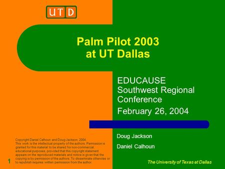 The University of Texas at Dallas 1 Palm Pilot 2003 at UT Dallas EDUCAUSE Southwest Regional Conference February 26, 2004 Doug Jackson Daniel Calhoun Copyright.