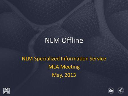 NLM Offline NLM Specialized Information Service MLA Meeting May, 2013.