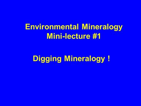 Environmental Mineralogy Mini-lecture #1 Digging Mineralogy !