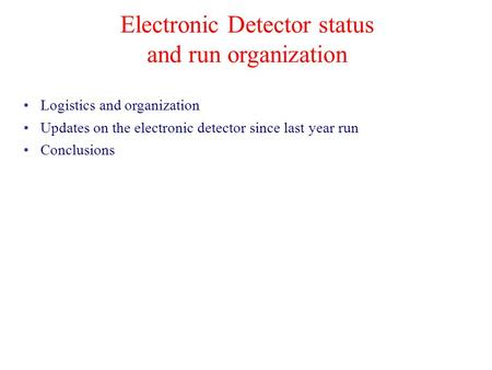 Electronic Detector status and run organization Logistics and organization Updates on the electronic detector since last year run Conclusions.