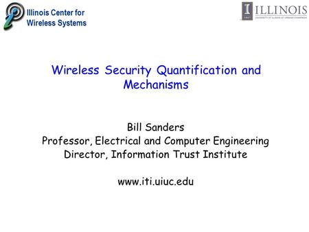 Illinois Center for Wireless Systems Wireless Security Quantification and Mechanisms Bill Sanders Professor, Electrical and Computer Engineering Director,