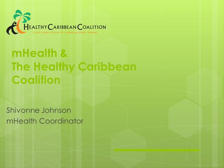 MHealth & The Healthy Caribbean Coalition Shivonne Johnson mHealth Coordinator.