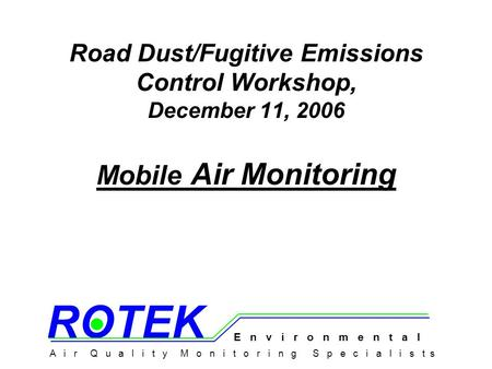 Road Dust/Fugitive Emissions Control Workshop, December 11, 2006 Mobile Air Monitoring A i r Q u a l i t y M o n i t o r i n g S p e c i a l i s t s E.