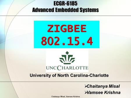Chaitanya Misal, Vamsee Krishna ECGR-6185 Advanced Embedded Systems  Chaitanya Misal  Vamsee Krishna University of North Carolina-Charlotte ZIGBEE802.15.4.